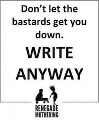 Don't let the bastards get you down. Write Anyway. by Renegade Mothering
