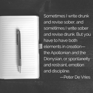 Sometimes I write drunk and revise sober, and sometimes I write sober and revise drunk. But you have to have both elements in creation — the Apollonian and the Dionysian, or spontaneity and restraint, emotion and discipline. —Peter De Vries