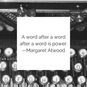 A word after a word after a word is power. —Margaret Atwood
