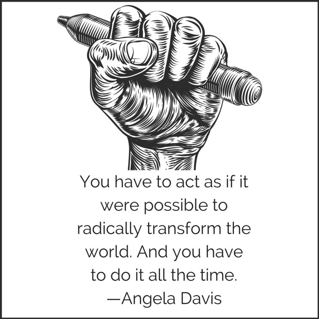 You have to act as if it were possible to radically transform the world. And you have to do it all the time. —Angela Davis