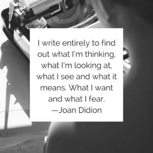 I write entirely to find out what I'm thinking, what I'm looking at, what I see and what it means. What I want and what I fear. —Joan Didion