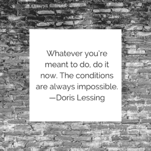 Whatever you're meant to do, do it now. The conditions are always impossible. —Doris Lessing