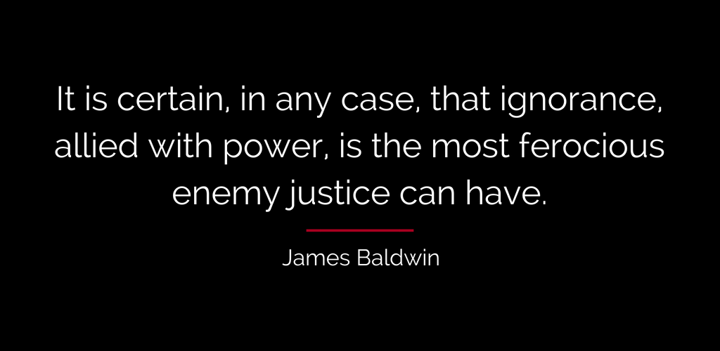 James Baldwin quote: It is certain, in any case, that ignorance, allied with power, is the most ferocious enemy justice can have.