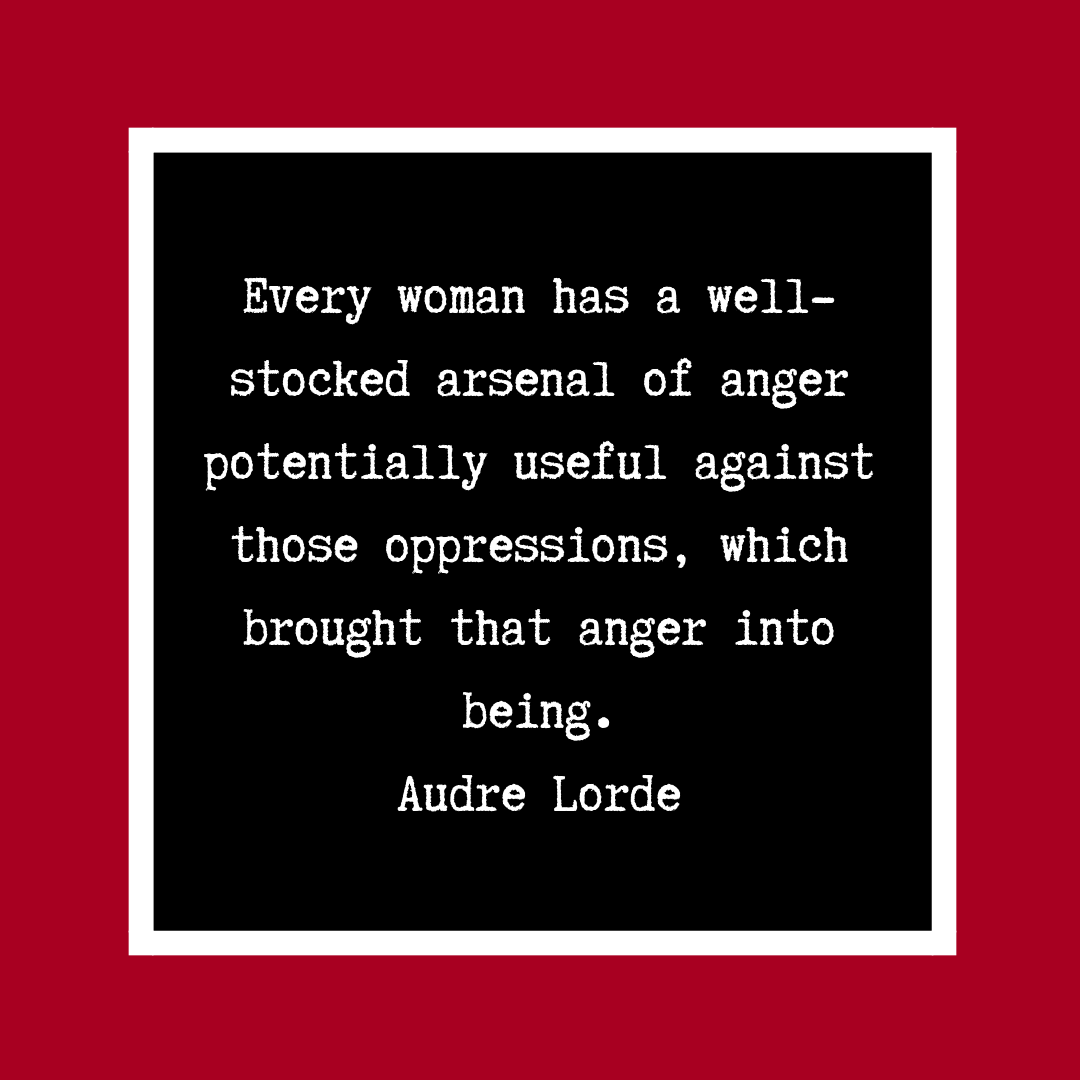 Every woman has a well-stocked arsenal of anger potentially useful against those oppressions, which brought that anger into being. Audre Lorde