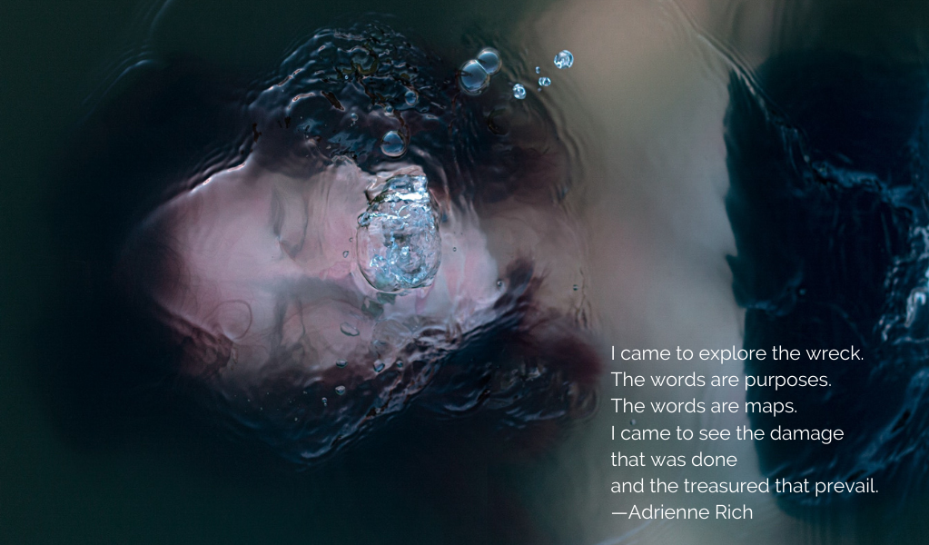 color photo of a white woman face up, just under the surface of the water. She appears to be struggling to breathe. This quote from Adrienne Rich's poem Diving Into The Wreck is in the bottom right corner: I came to explore the wreck. The words are purposes. The words are maps. I came to see the damage that was done and the treasures that prevail.